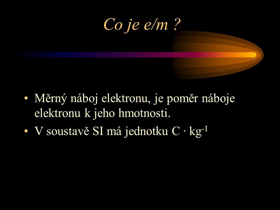 Co je e/m ? Měrný náboj elektronu, je poměr náboje elektronu k jeho hmotnosti. V soustavě SI má jednotku C · kg -1