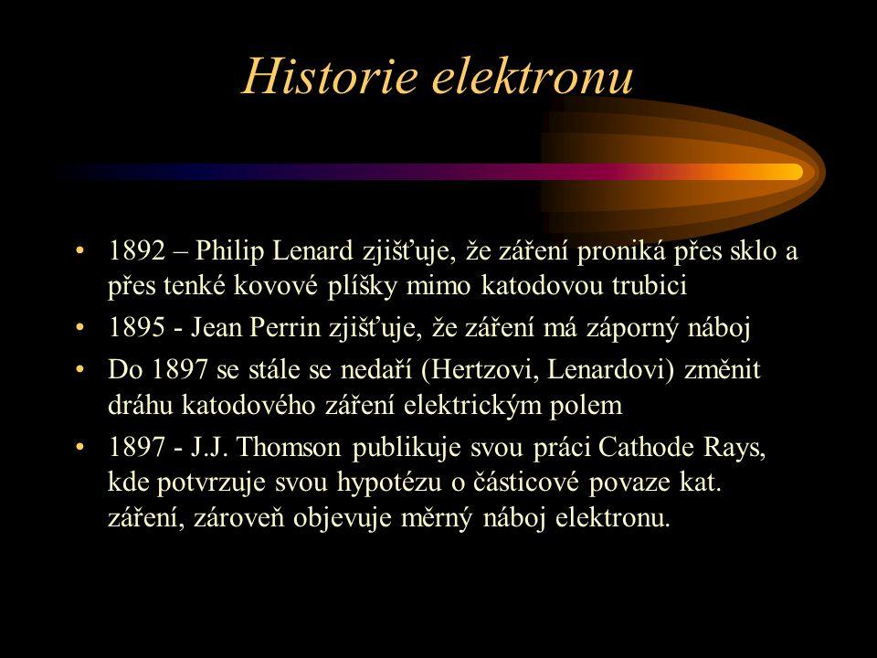 1892 – Philip Lenard zjišťuje, že záření proniká přes sklo a přes tenké kovové plíšky mimo katodovou trubici 1895 - Jean Perrin zjišťuje, že záření má záporný náboj Do 1897 se stále se nedaří (Hertzovi, Lenardovi) změnit dráhu katodového záření elektrickým polem 1897 - J.J.