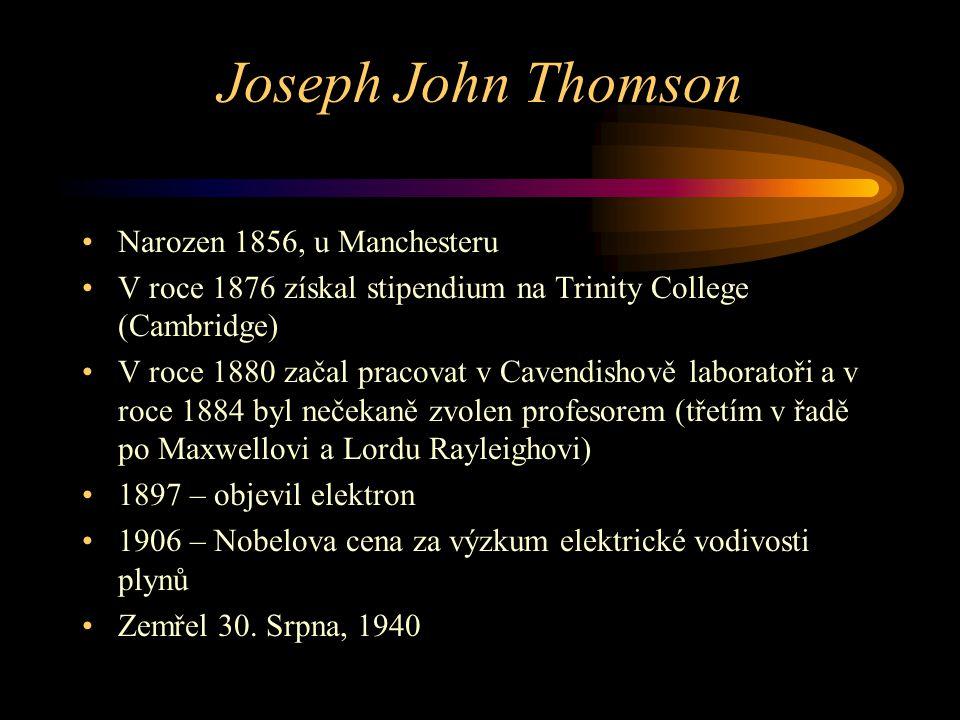 Joseph John Thomson Narozen 1856, u Manchesteru V roce 1876 získal stipendium na Trinity College (Cambridge) V roce 1880 začal pracovat v Cavendishově laboratoři a v roce 1884 byl nečekaně zvolen profesorem (třetím v řadě po Maxwellovi a Lordu Rayleighovi) 1897 – objevil elektron 1906 – Nobelova cena za výzkum elektrické vodivosti plynů Zemřel 30.