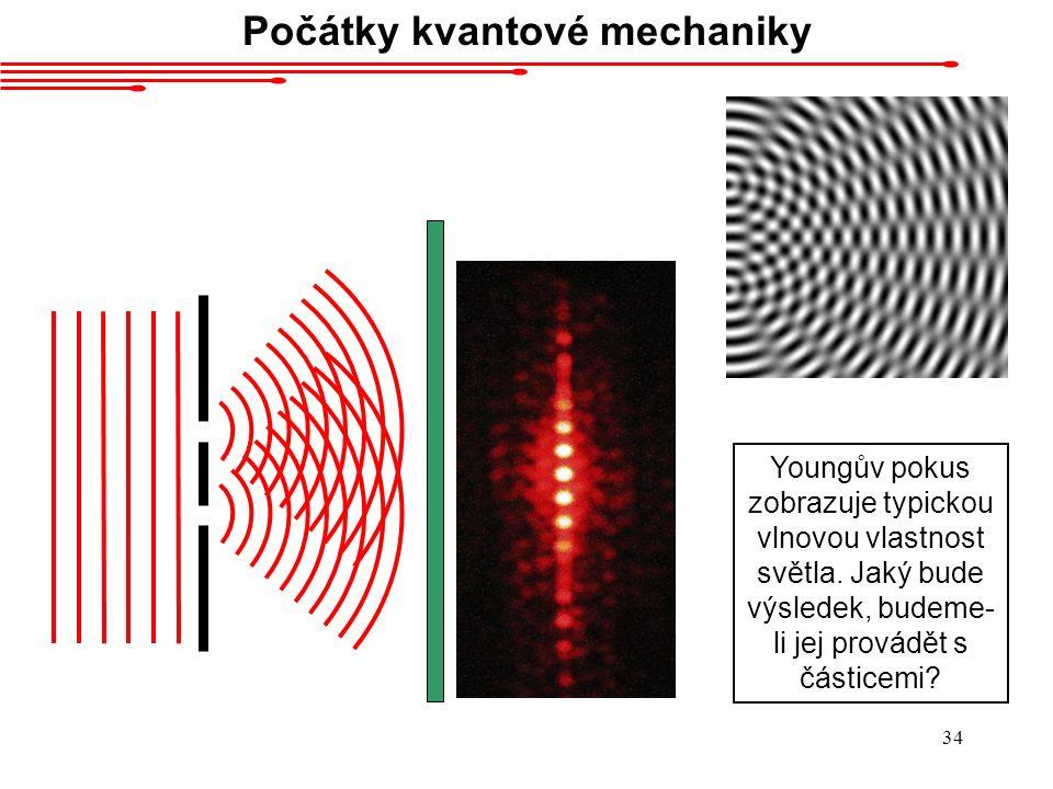33 Počátky kvantové mechaniky Co je tedy světlo? Vlna, nebo částice? Obojí najednou!
