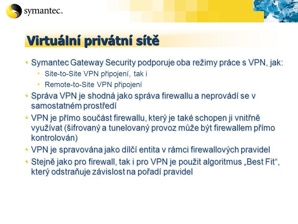 """Virtuální privátní sítě Symantec Gateway Security podporuje oba režimy práce s VPN, jak: Symantec Gateway Security podporuje oba režimy práce s VPN, jak: Site-to-Site VPN připojení, tak i Remote-to-Site VPN připojení Správa VPN je shodná jako správa firewallu a neprovádí se v samostatném prostředí Správa VPN je shodná jako správa firewallu a neprovádí se v samostatném prostředí VPN je přímo součást firewallu, který je také schopen ji vnitřně využívat (šifrovaný a tunelovaný provoz může být firewallem přímo kontrolován) VPN je přímo součást firewallu, který je také schopen ji vnitřně využívat (šifrovaný a tunelovaný provoz může být firewallem přímo kontrolován) VPN je spravována jako dílčí entita v rámci firewallových pravidel VPN je spravována jako dílčí entita v rámci firewallových pravidel Stejně jako pro firewall, tak i pro VPN je použit algoritmus """"Best Fit , který odstraňuje závislost na pořadí pravidel Stejně jako pro firewall, tak i pro VPN je použit algoritmus """"Best Fit , který odstraňuje závislost na pořadí pravidel"""