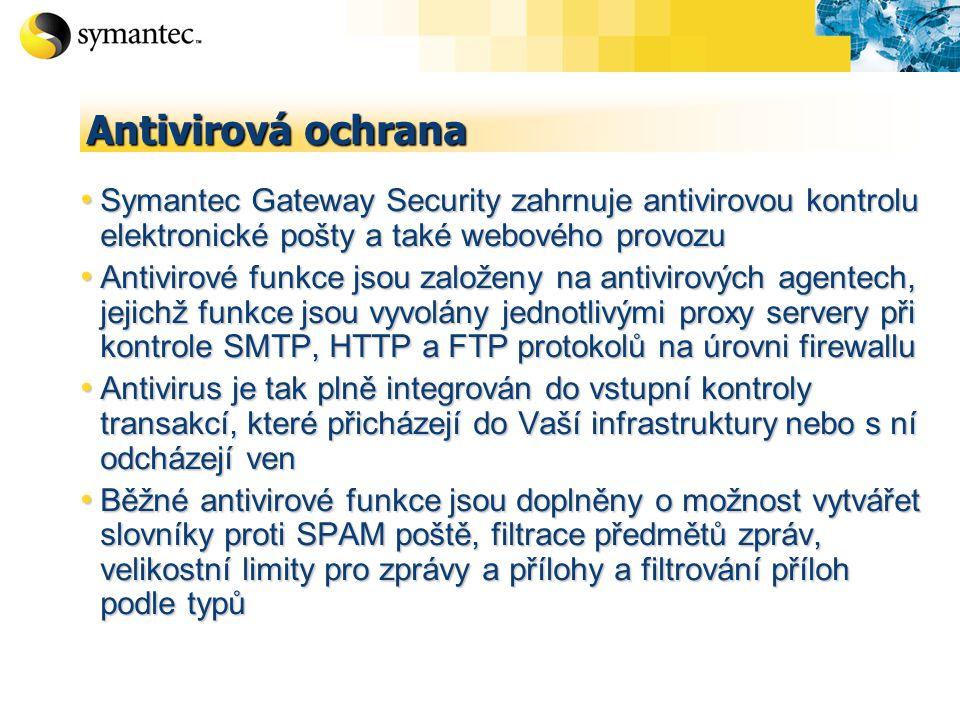 Antivirová ochrana Symantec Gateway Security zahrnuje antivirovou kontrolu elektronické pošty a také webového provozu Symantec Gateway Security zahrnuje antivirovou kontrolu elektronické pošty a také webového provozu Antivirové funkce jsou založeny na antivirových agentech, jejichž funkce jsou vyvolány jednotlivými proxy servery při kontrole SMTP, HTTP a FTP protokolů na úrovni firewallu Antivirové funkce jsou založeny na antivirových agentech, jejichž funkce jsou vyvolány jednotlivými proxy servery při kontrole SMTP, HTTP a FTP protokolů na úrovni firewallu Antivirus je tak plně integrován do vstupní kontroly transakcí, které přicházejí do Vaší infrastruktury nebo s ní odcházejí ven Antivirus je tak plně integrován do vstupní kontroly transakcí, které přicházejí do Vaší infrastruktury nebo s ní odcházejí ven Běžné antivirové funkce jsou doplněny o možnost vytvářet slovníky proti SPAM poště, filtrace předmětů zpráv, velikostní limity pro zprávy a přílohy a filtrování příloh podle typů Běžné antivirové funkce jsou doplněny o možnost vytvářet slovníky proti SPAM poště, filtrace předmětů zpráv, velikostní limity pro zprávy a přílohy a filtrování příloh podle typů