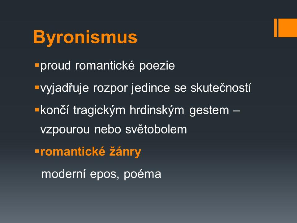 Byronismus  proud romantické poezie  vyjadřuje rozpor jedince se skutečností  končí tragickým hrdinským gestem – vzpourou nebo světobolem  romanti