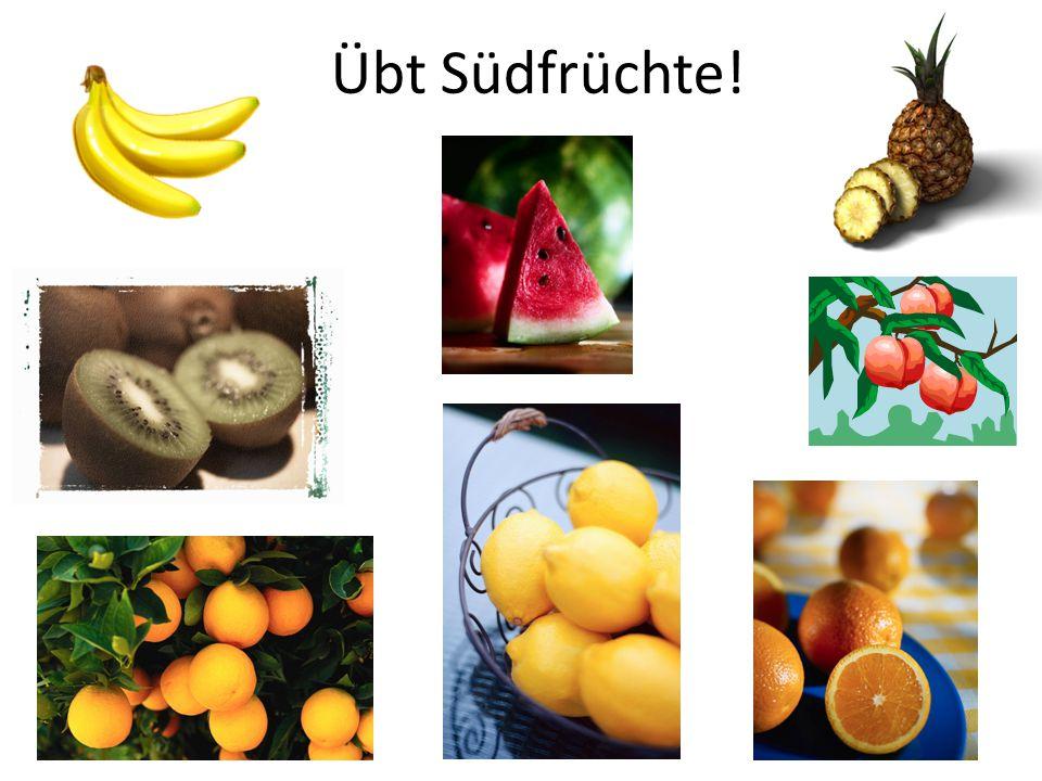 Übt Südfrüchte!