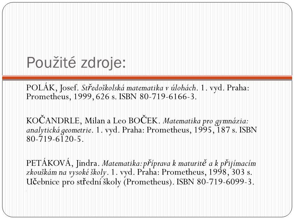 Použité zdroje: POLÁK, Josef. St ř edoškolská matematika v úlohách. 1. vyd. Praha: Prometheus, 1999, 626 s. ISBN 80-719-6166-3. KO Č ANDRLE, Milan a L