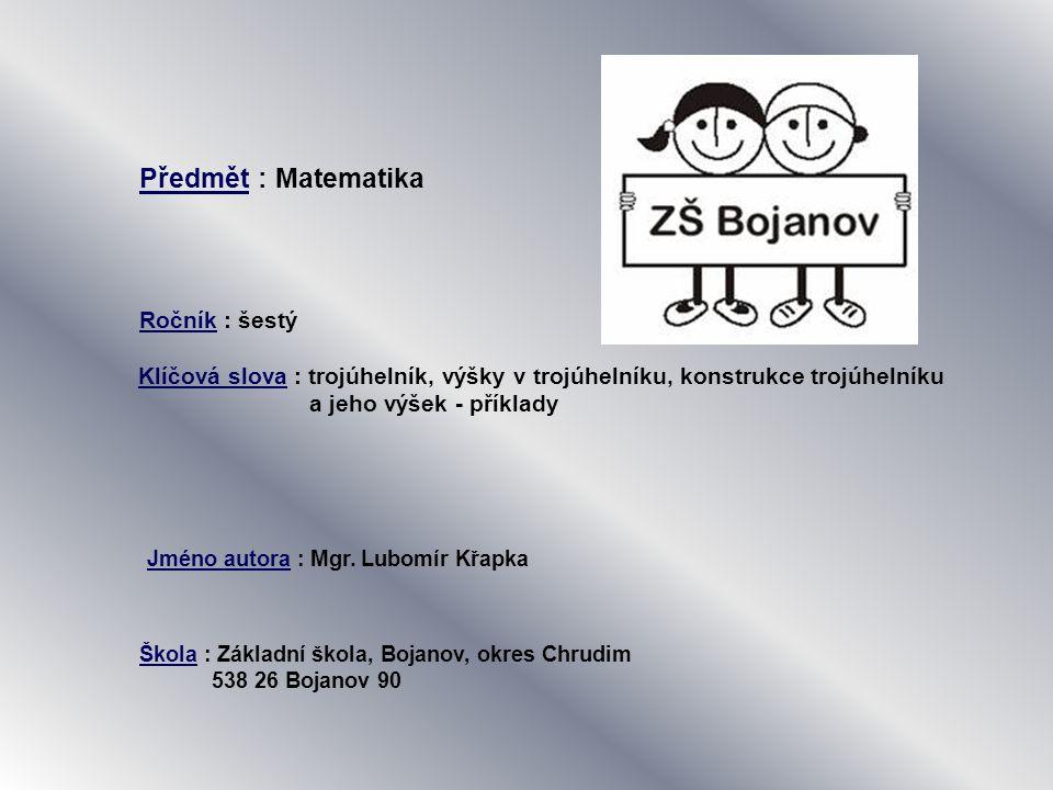 Předmět : Matematika Ročník : šestý Klíčová slova : trojúhelník, výšky v trojúhelníku, konstrukce trojúhelníku a jeho výšek - příklady Jméno autora : Mgr.