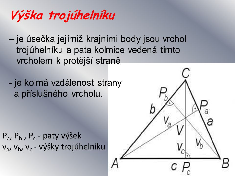 Výška trojúhelníku – je úsečka jejímiž krajními body jsou vrchol trojúhelníku a pata kolmice vedená tímto vrcholem k protější straně - je kolmá vzdálenost strany a příslušného vrcholu.