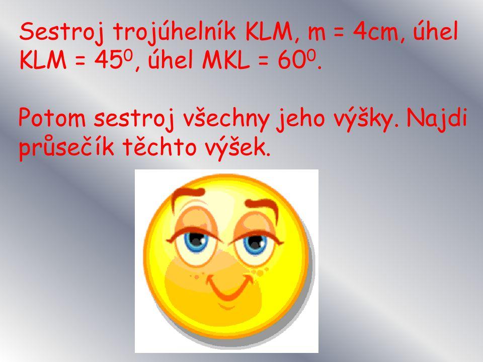 Sestroj trojúhelník KLM, m = 4cm, úhel KLM = 45 0, úhel MKL = 60 0.