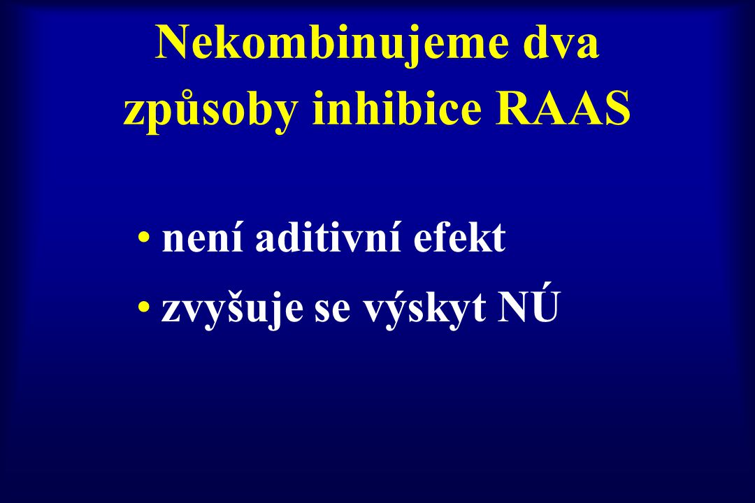 Nekombinujeme dva způsoby inhibice RAAS není aditivní efekt zvyšuje se výskyt NÚ
