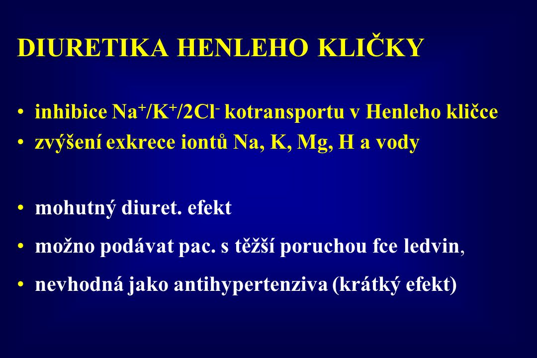 DIURETIKA HENLEHO KLIČKY inhibice Na + /K + /2Cl - kotransportu v Henleho kličce zvýšení exkrece iontů Na, K, Mg, H a vody mohutný diuret. efekt možno