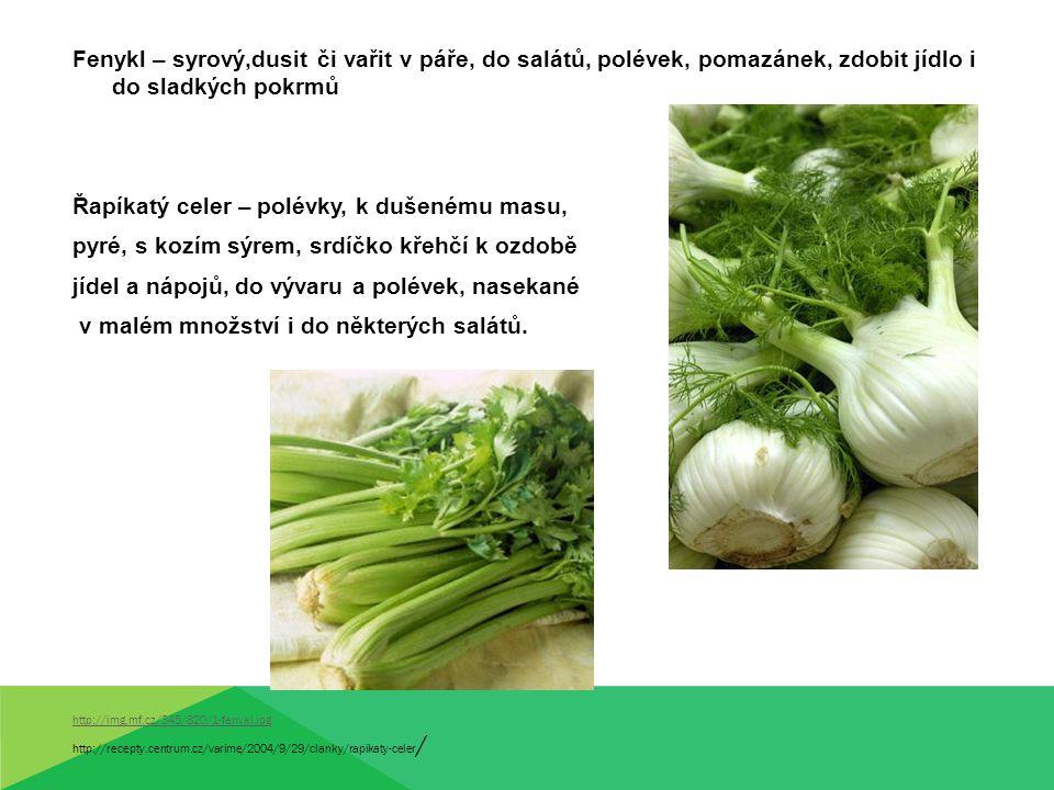 Fenykl – syrový,dusit či vařit v páře, do salátů, polévek, pomazánek, zdobit jídlo i do sladkých pokrmů Řapíkatý celer – polévky, k dušenému masu, pyr