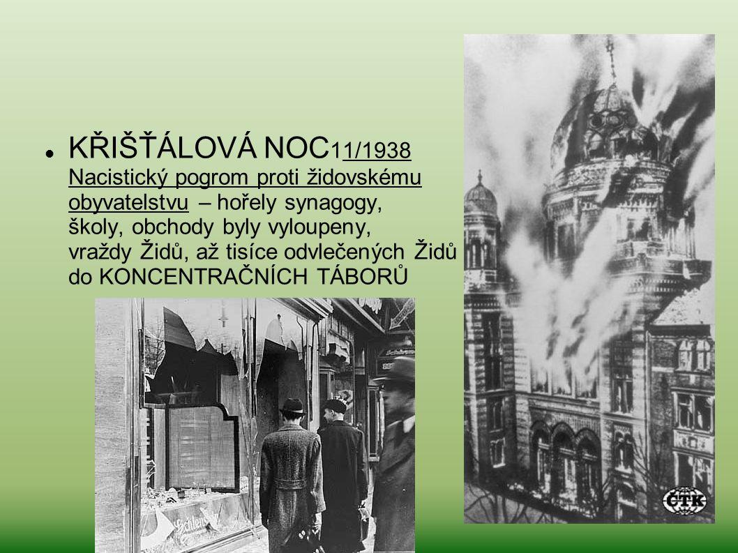 KŘIŠŤÁLOVÁ NOC 11/1938 Nacistický pogrom proti židovskému obyvatelstvu – hořely synagogy, školy, obchody byly vyloupeny, vraždy Židů, až tisíce odvleč