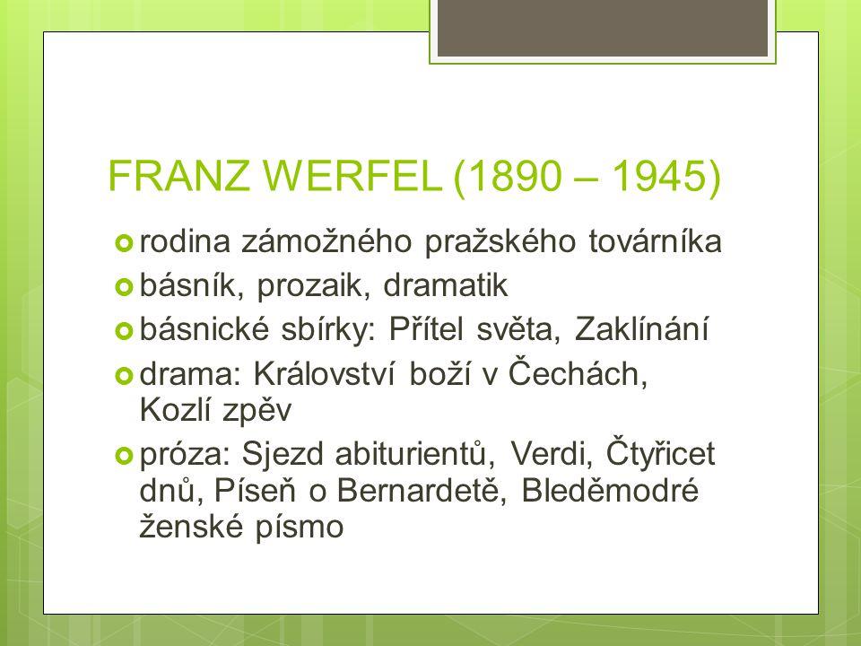 FRANZ WERFEL (1890 – 1945)  rodina zámožného pražského továrníka  básník, prozaik, dramatik  básnické sbírky: Přítel světa, Zaklínání  drama: Král