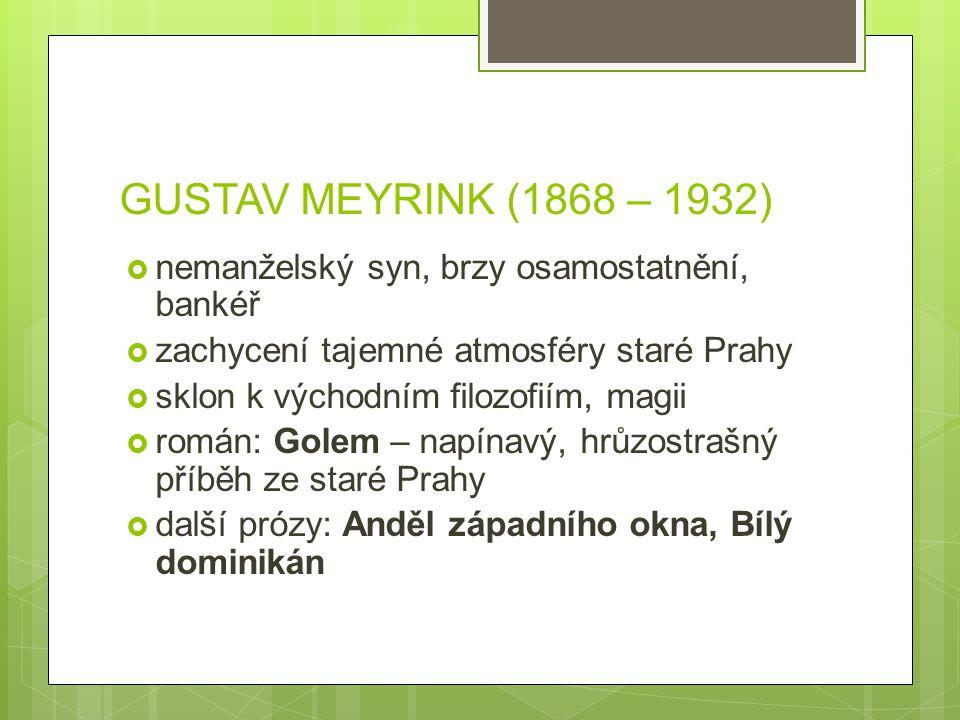GUSTAV MEYRINK (1868 – 1932)  nemanželský syn, brzy osamostatnění, bankéř  zachycení tajemné atmosféry staré Prahy  sklon k východním filozofiím, m