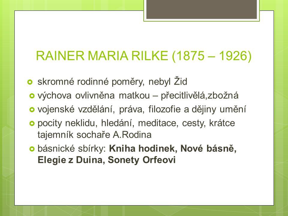 RAINER MARIA RILKE (1875 – 1926)  skromné rodinné poměry, nebyl Žid  výchova ovlivněna matkou – přecitlivělá,zbožná  vojenské vzdělání, práva, filo