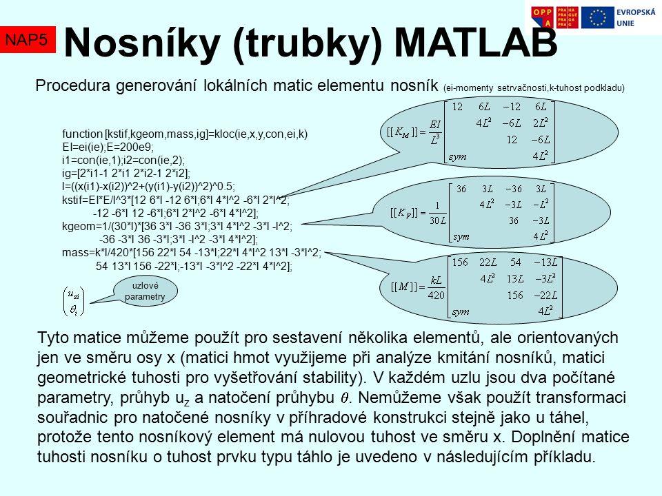 NAP5 Nosníky (trubky) MATLAB Procedura generování lokálních matic elementu nosník (ei-momenty setrvačnosti,k-tuhost podkladu) function [kstif,kgeom,mass,ig]=kloc(ie,x,y,con,ei,k) EI=ei(ie);E=200e9; i1=con(ie,1);i2=con(ie,2); ig=[2*i1-1 2*i1 2*i2-1 2*i2]; l=((x(i1)-x(i2))^2+(y(i1)-y(i2))^2)^0.5; kstif=EI*E/l^3*[12 6*l -12 6*l;6*l 4*l^2 -6*l 2*l^2; -12 -6*l 12 -6*l;6*l 2*l^2 -6*l 4*l^2]; kgeom=1/(30*l)*[36 3*l -36 3*l;3*l 4*l^2 -3*l -l^2; -36 -3*l 36 -3*l;3*l -l^2 -3*l 4*l^2]; mass=k*l/420*[156 22*l 54 -13*l;22*l 4*l^2 13*l -3*l^2; 54 13*l 156 -22*l;-13*l -3*l^2 -22*l 4*l^2]; Tyto matice můžeme použít pro sestavení několika elementů, ale orientovaných jen ve směru osy x (matici hmot využijeme při analýze kmitání nosníků, matici geometrické tuhosti pro vyšetřování stability).