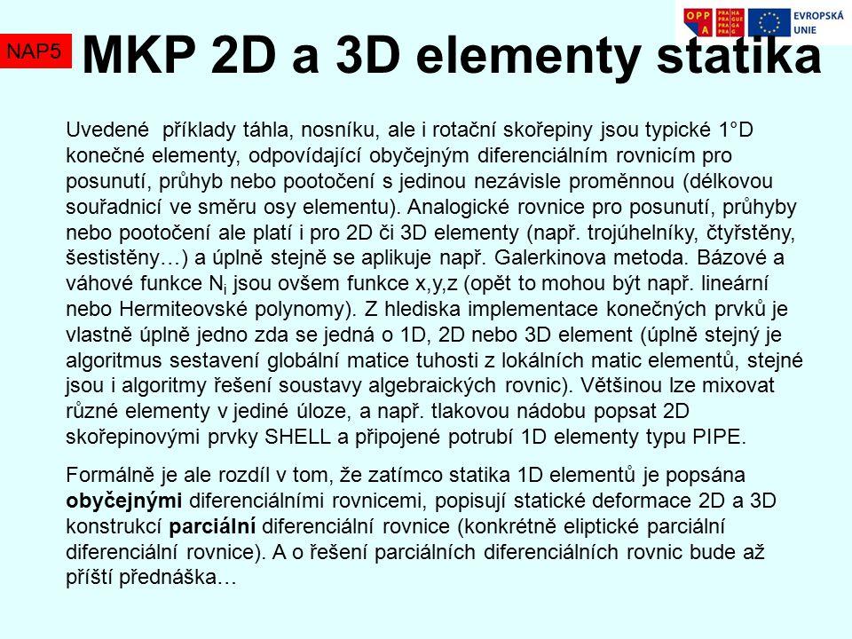 NAP5 MKP 2D a 3D elementy statika Uvedené příklady táhla, nosníku, ale i rotační skořepiny jsou typické 1°D konečné elementy, odpovídající obyčejným diferenciálním rovnicím pro posunutí, průhyb nebo pootočení s jedinou nezávisle proměnnou (délkovou souřadnicí ve směru osy elementu).