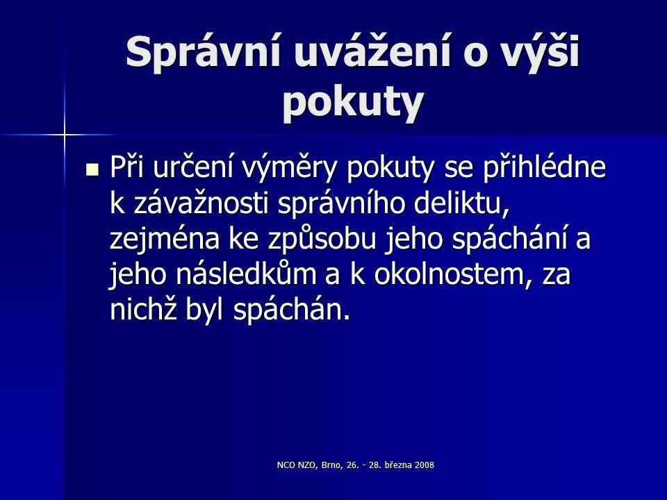 NCO NZO, Brno, 26. - 28. března 2008 Správní uvážení o výši pokuty Při určení výměry pokuty se přihlédne k závažnosti správního deliktu, zejména ke zp