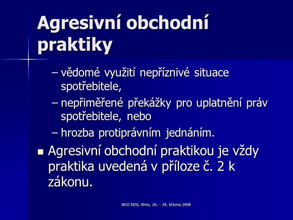 NCO NZO, Brno, 26. - 28. března 2008 Agresivní obchodní praktiky –vědomé využití nepříznivé situace spotřebitele, –nepřiměřené překážky pro uplatnění
