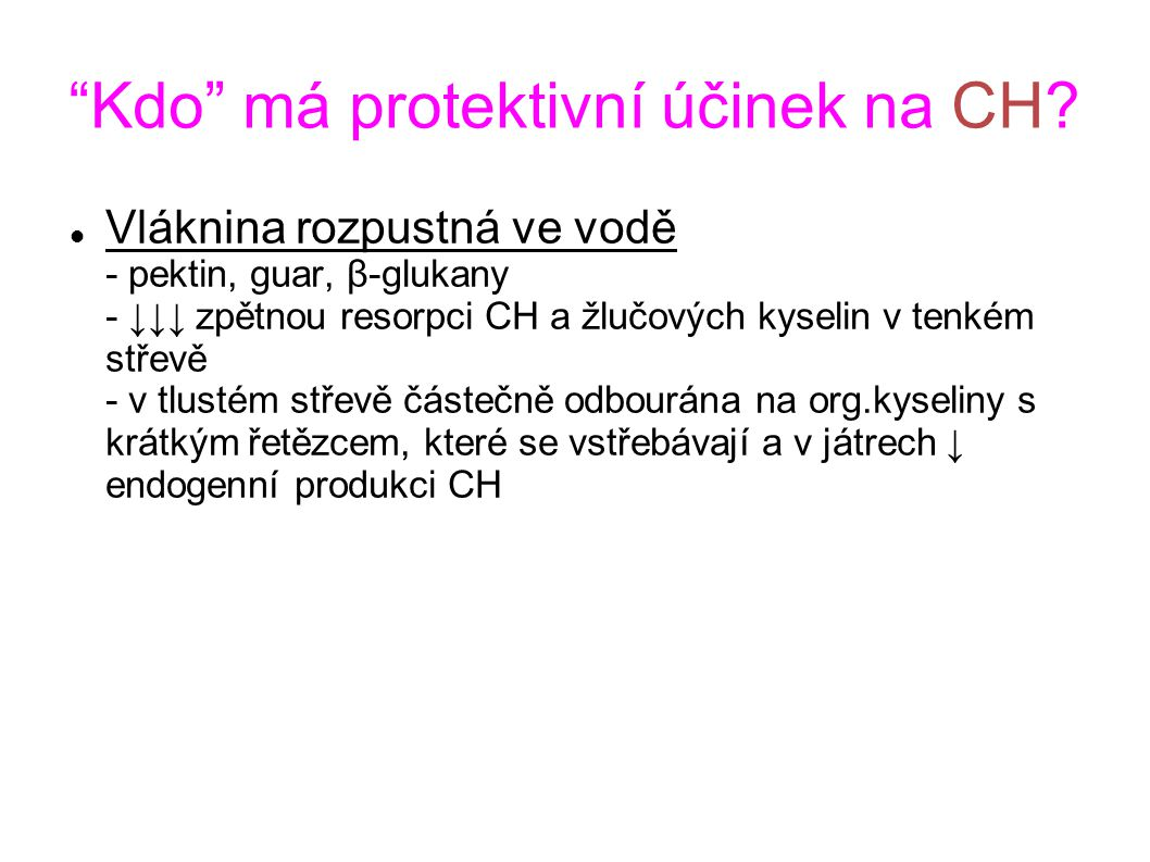 """""""Kdo"""" má protektivní účinek na CH? Vláknina rozpustná ve vodě - pektin, guar, β-glukany - ↓↓↓ zpětnou resorpci CH a žlučových kyselin v tenkém střevě"""