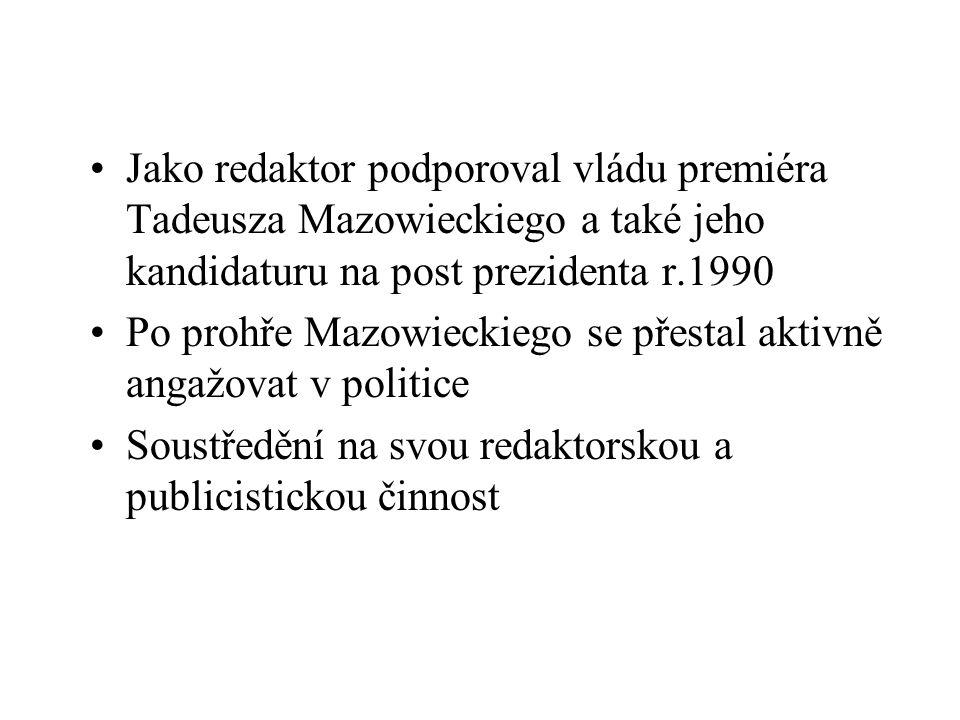 Jako redaktor podporoval vládu premiéra Tadeusza Mazowieckiego a také jeho kandidaturu na post prezidenta r.1990 Po prohře Mazowieckiego se přestal aktivně angažovat v politice Soustředění na svou redaktorskou a publicistickou činnost