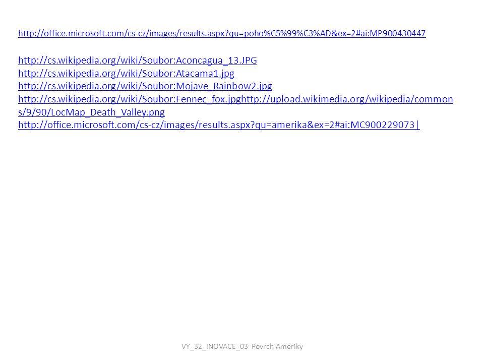 http://office.microsoft.com/cs-cz/images/results.aspx?qu=poho%C5%99%C3%AD&ex=2#ai:MP900430447 http://cs.wikipedia.org/wiki/Soubor:Aconcagua_13.JPG http://cs.wikipedia.org/wiki/Soubor:Atacama1.jpg http://cs.wikipedia.org/wiki/Soubor:Mojave_Rainbow2.jpg http://cs.wikipedia.org/wiki/Soubor:Fennec_fox.jpghttp://upload.wikimedia.org/wikipedia/common s/9/90/LocMap_Death_Valley.png http://office.microsoft.com/cs-cz/images/results.aspx?qu=amerika&ex=2#ai:MC900229073|