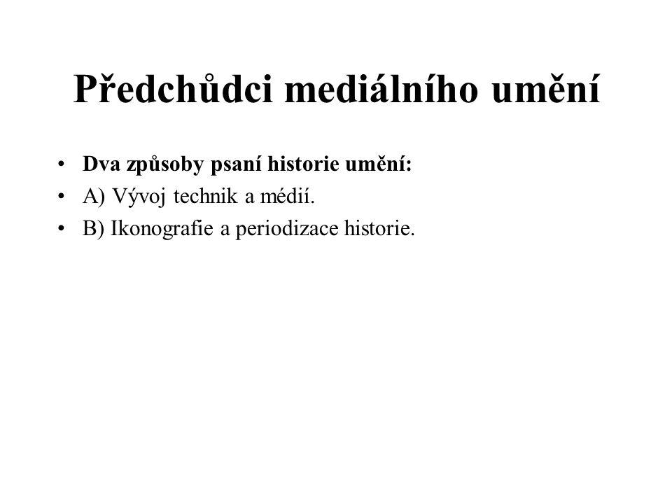 Předchůdci mediálního umění Dva způsoby psaní historie umění: A) Vývoj technik a médií. B) Ikonografie a periodizace historie.
