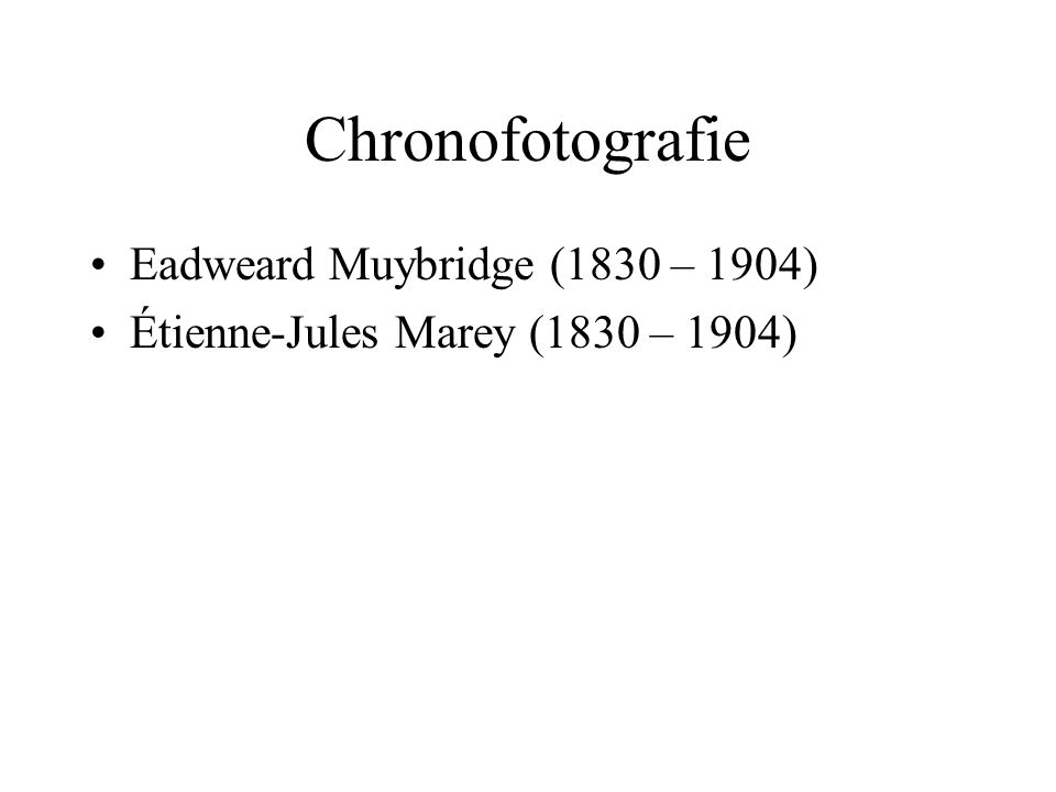 Chronofotografie Eadweard Muybridge (1830 – 1904) Étienne-Jules Marey (1830 – 1904)