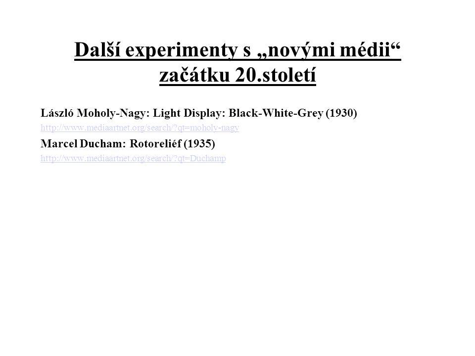 "Další experimenty s ""novými médii začátku 20.století László Moholy-Nagy: Light Display: Black-White-Grey (1930) http://www.mediaartnet.org/search/?qt=moholy-nagy Marcel Ducham: Rotoreliéf (1935) http://www.mediaartnet.org/search/?qt=Duchamp"