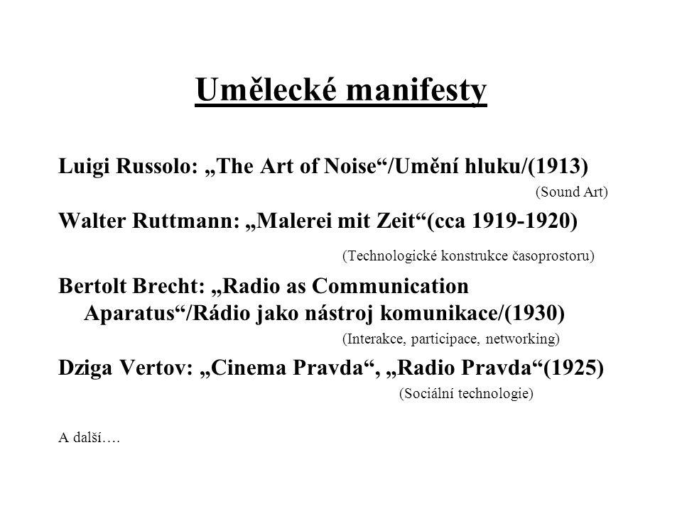 """Umělecké manifesty Luigi Russolo: """"The Art of Noise /Umění hluku/(1913) (Sound Art) Walter Ruttmann: """"Malerei mit Zeit (cca 1919-1920) (Technologické konstrukce časoprostoru) Bertolt Brecht: """"Radio as Communication Aparatus /Rádio jako nástroj komunikace/(1930) (Interakce, participace, networking) Dziga Vertov: """"Cinema Pravda , """"Radio Pravda (1925) (Sociální technologie) A další…."""