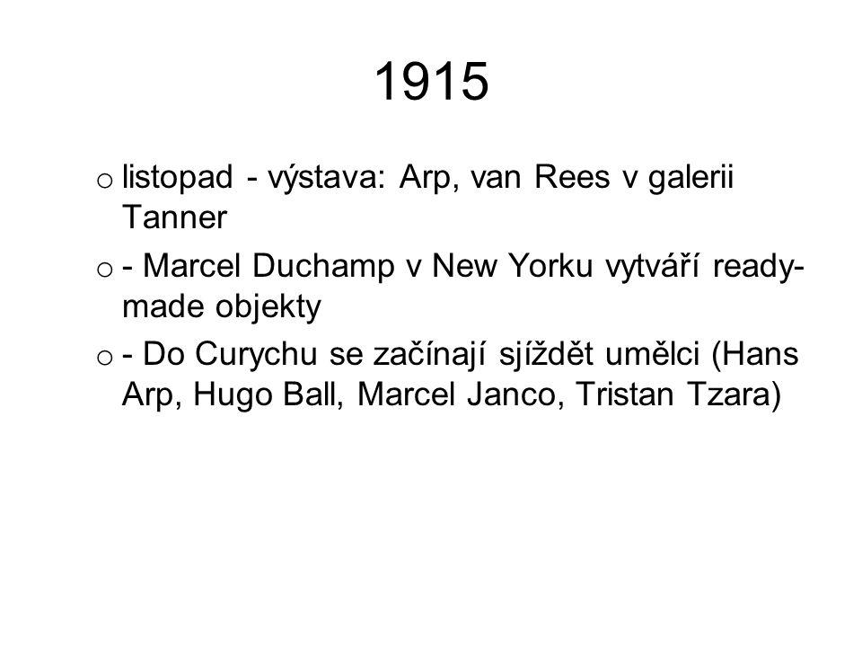 1915 o listopad - výstava: Arp, van Rees v galerii Tanner o - Marcel Duchamp v New Yorku vytváří ready- made objekty o - Do Curychu se začínají sjíždě