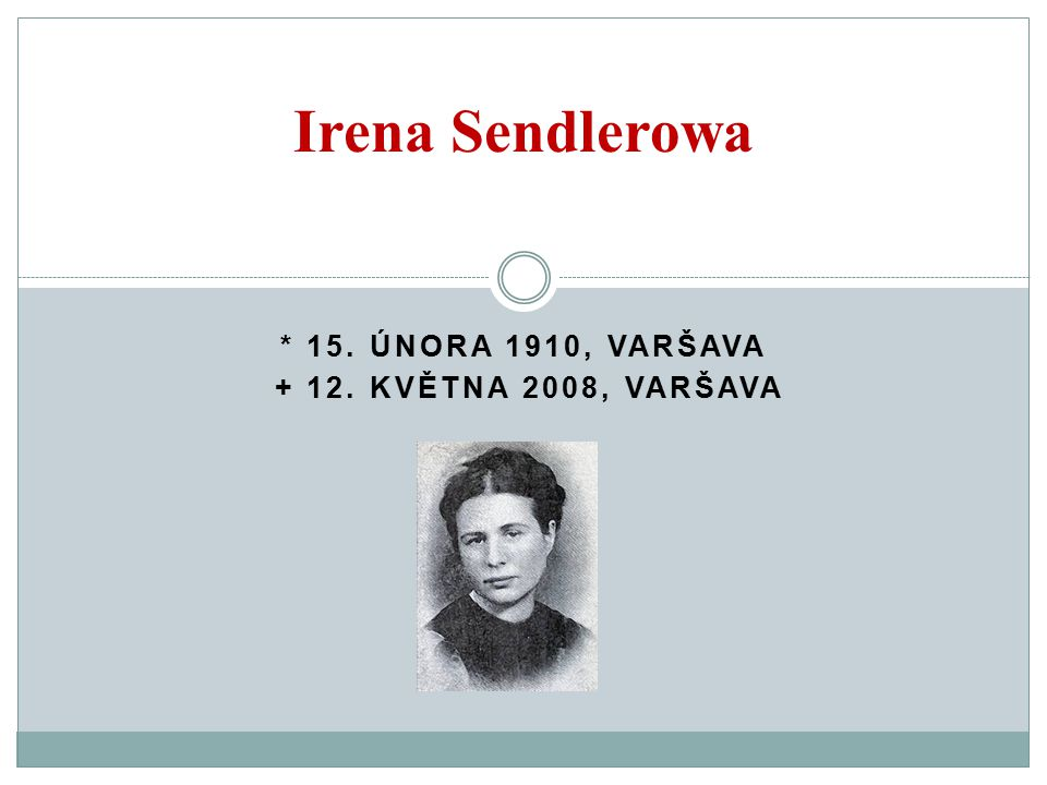 * 15. ÚNORA 1910, VARŠAVA + 12. KVĚTNA 2008, VARŠAVA Irena Sendlerowa