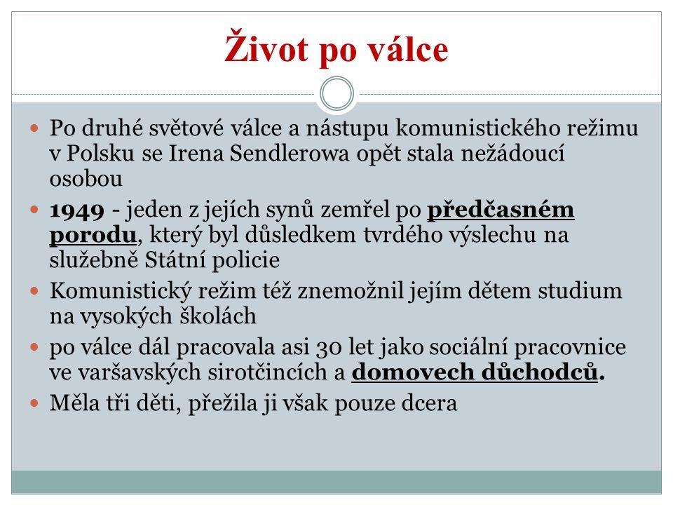 Život po válce Po druhé světové válce a nástupu komunistického režimu v Polsku se Irena Sendlerowa opět stala nežádoucí osobou 1949 - jeden z jejích synů zemřel po předčasném porodu, který byl důsledkem tvrdého výslechu na služebně Státní policie Komunistický režim též znemožnil jejím dětem studium na vysokých školách po válce dál pracovala asi 30 let jako sociální pracovnice ve varšavských sirotčincích a domovech důchodců.