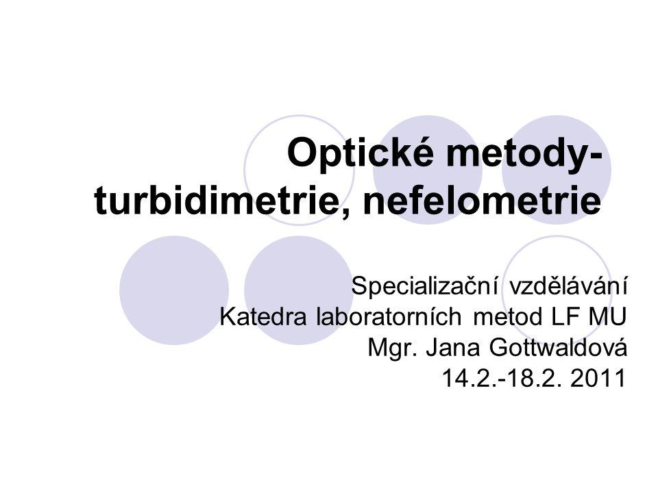 Specializační vzdělávání Katedra laboratorních metod LF MU Mgr. Jana Gottwaldová 14.2.-18.2. 2011 Optické metody- turbidimetrie, nefelometrie