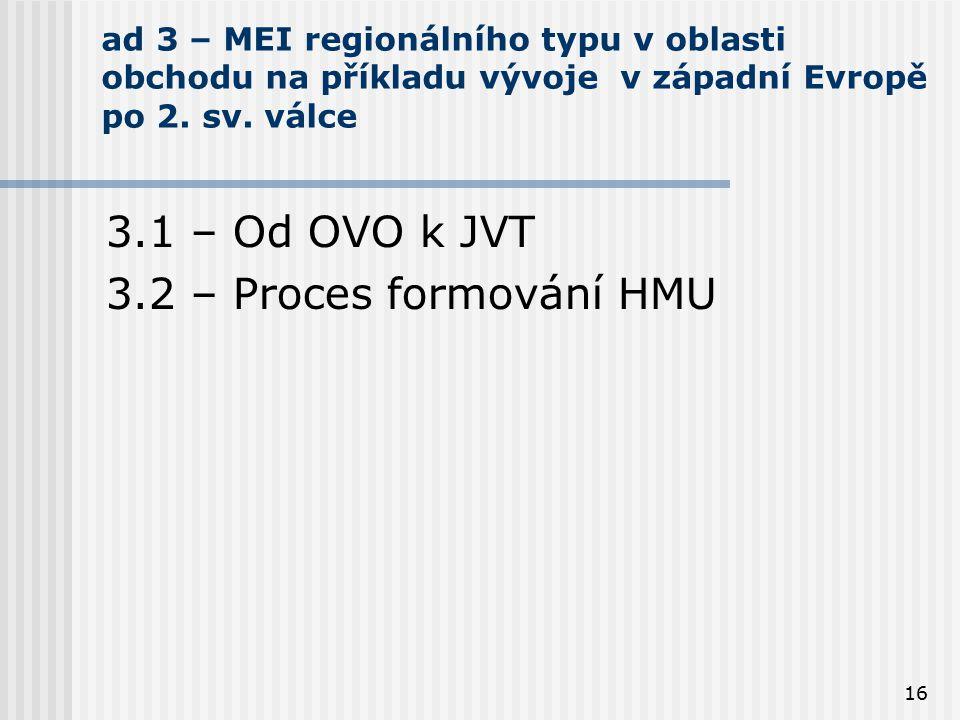 16 ad 3 – MEI regionálního typu v oblasti obchodu na příkladu vývoje v západní Evropě po 2. sv. válce 3.1 – Od OVO k JVT 3.2 – Proces formování HMU