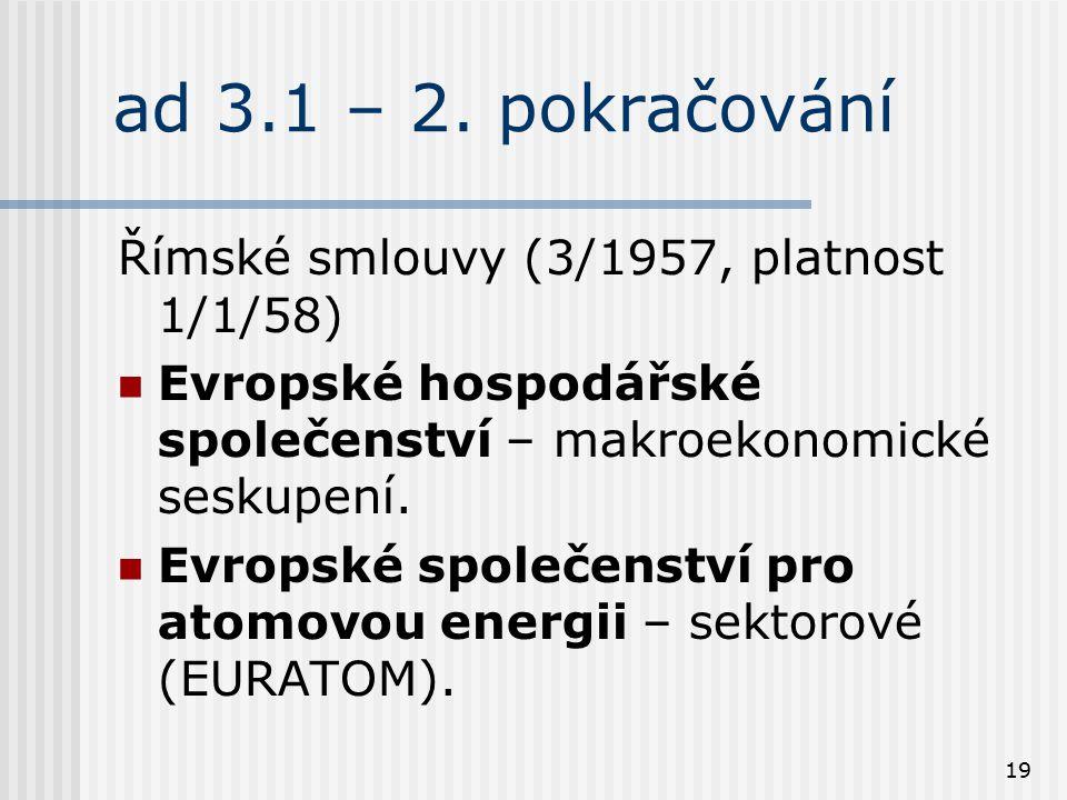 19 ad 3.1 – 2. pokračování Římské smlouvy (3/1957, platnost 1/1/58) Evropské hospodářské společenství – makroekonomické seskupení. Evropské společenst