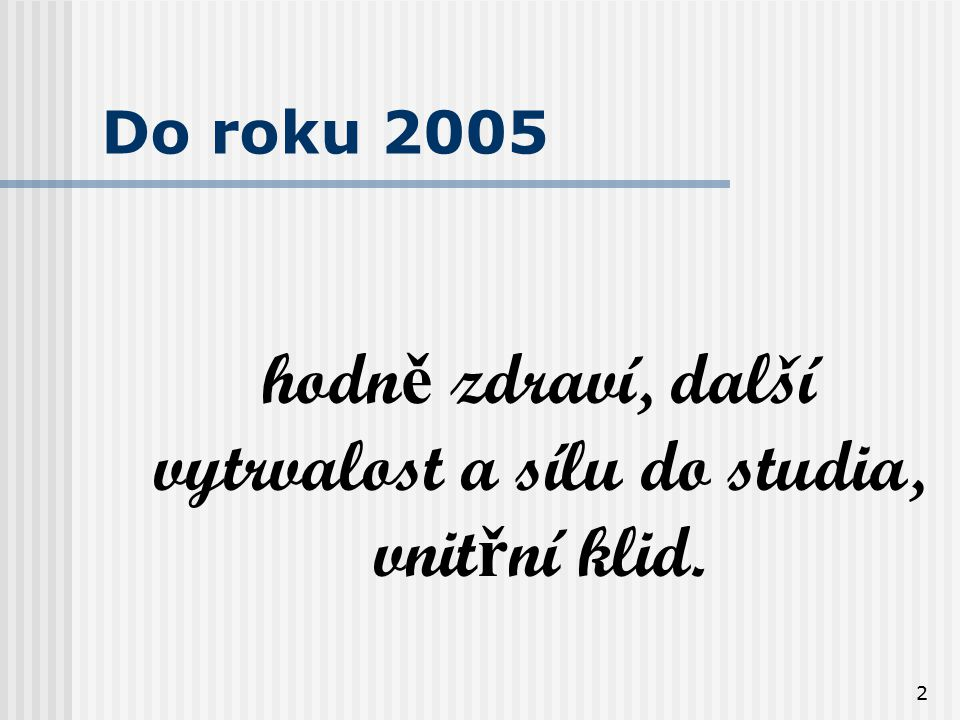 2 Do roku 2005 hodn ě zdraví, další vytrvalost a sílu do studia, vnit ř ní klid.