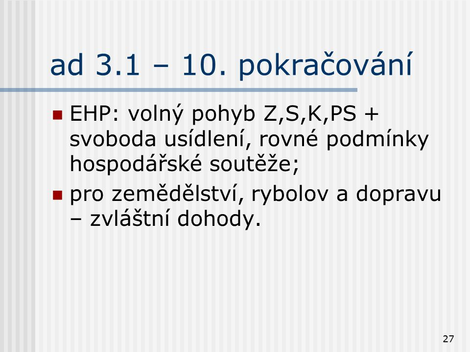 27 ad 3.1 – 10. pokračování EHP: volný pohyb Z,S,K,PS + svoboda usídlení, rovné podmínky hospodářské soutěže; pro zemědělství, rybolov a dopravu – zvl