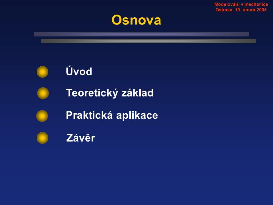 Modelování v mechanice Ostrava, 10. února 2005 Osnova Teoretický základ Praktická aplikace Závěr Úvod