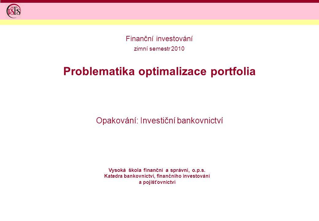 Problematika optimalizace portfolia Opakování: Investiční bankovnictví Vysoká škola finanční a správní, o.p.s.