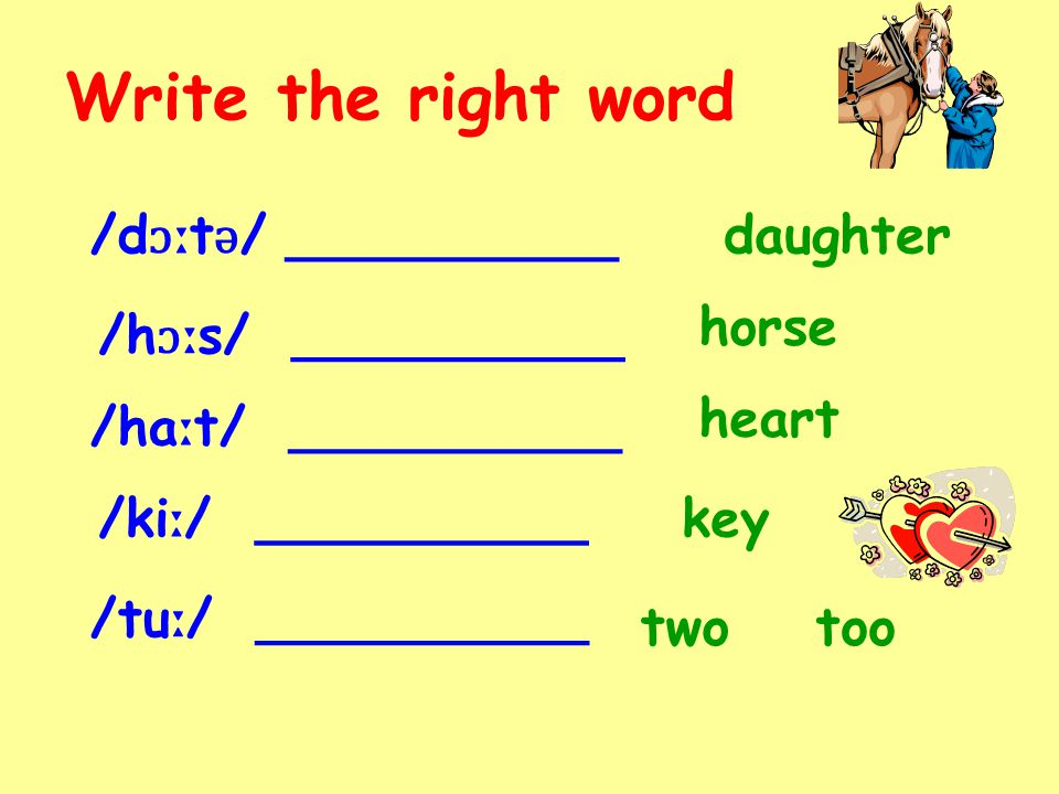 Write the right word /d ɔː t ǝ / __________daughter horse heart key two /h ɔː s/ __________ /ha ː t/ __________ /ki ː / __________ /tu ː / __________ too