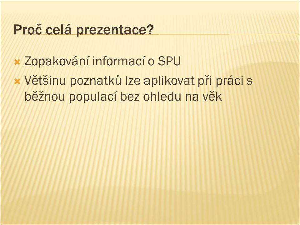 Proč celá prezentace?  Zopakování informací o SPU  Většinu poznatků lze aplikovat při práci s běžnou populací bez ohledu na věk