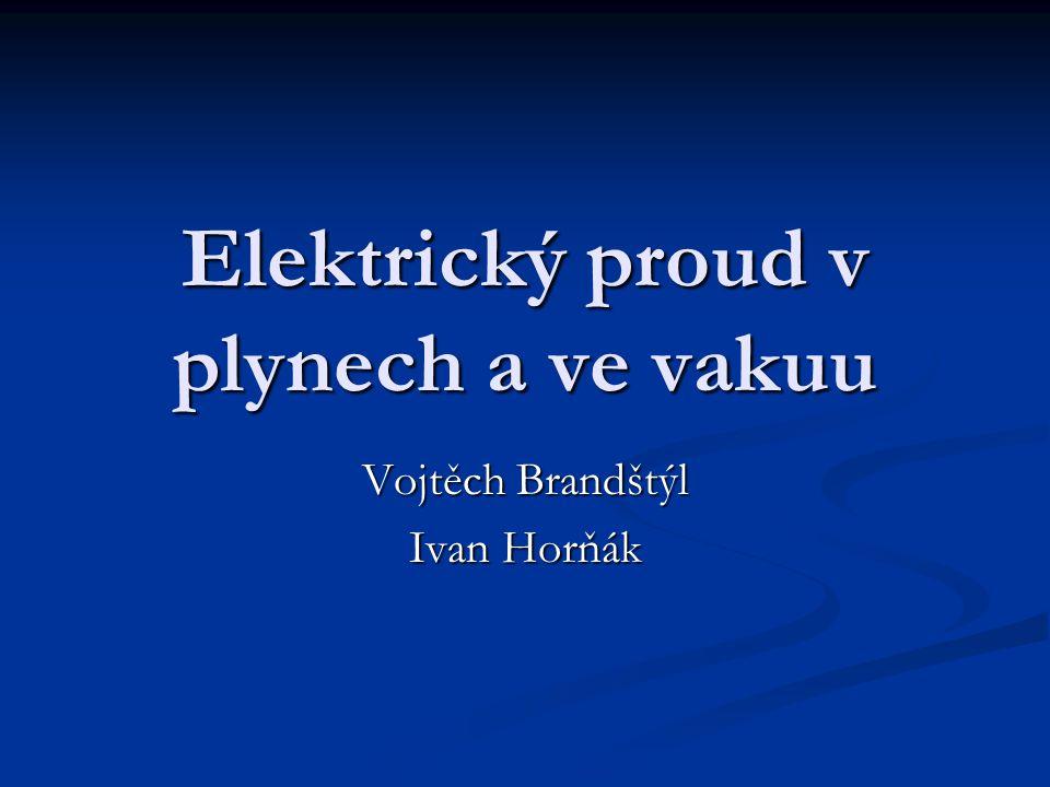 Elektrický proud v plynech a ve vakuu Vojtěch Brandštýl Ivan Horňák