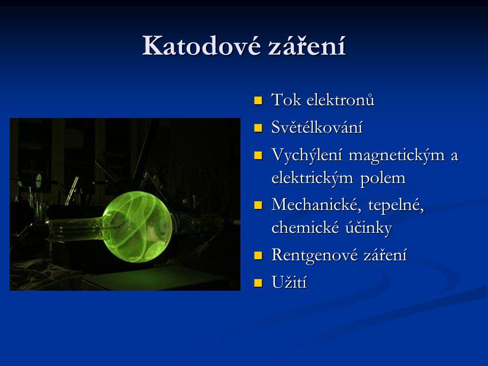 Katodové záření Tok elektronů Světélkování Vychýlení magnetickým a elektrickým polem Mechanické, tepelné, chemické účinky Rentgenové záření Užití
