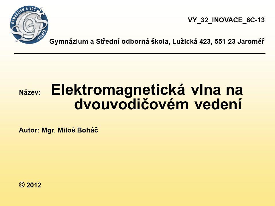 Gymnázium a Střední odborná škola, Lužická 423, 551 23 Jaroměř Název: Elektromagnetická vlna na dvouvodičovém vedení Autor: Mgr.