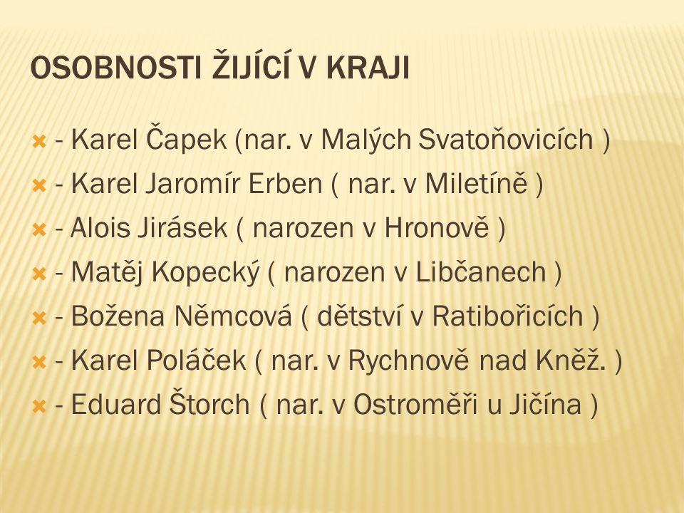 OSOBNOSTI ŽIJÍCÍ V KRAJI  - Karel Čapek (nar. v Malých Svatoňovicích )  - Karel Jaromír Erben ( nar. v Miletíně )  - Alois Jirásek ( narozen v Hron