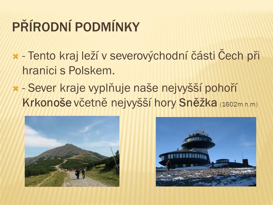 PŘÍRODNÍ PODMÍNKY  - Tento kraj leží v severovýchodní části Čech při hranici s Polskem.  - Sever kraje vyplňuje naše nejvyšší pohoří Krkonoše včetně