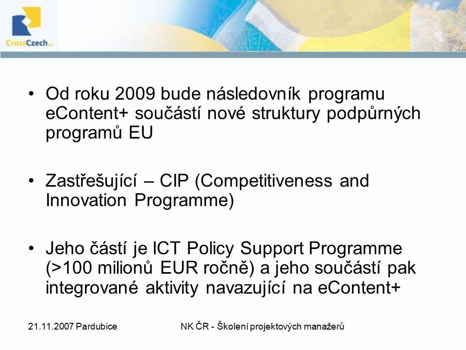 21.11.2007 PardubiceNK ČR - Školení projektových manažerů Od roku 2009 bude následovník programu eContent+ součástí nové struktury podpůrných programů EU Zastřešující – CIP (Competitiveness and Innovation Programme) Jeho částí je ICT Policy Support Programme (>100 milionů EUR ročně) a jeho součástí pak integrované aktivity navazující na eContent+