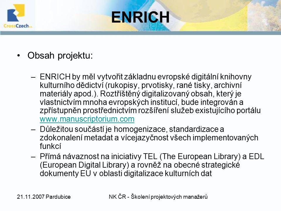 21.11.2007 PardubiceNK ČR - Školení projektových manažerů ENRICH Obsah projektu: –ENRICH by měl vytvořit základnu evropské digitální knihovny kulturního dědictví (rukopisy, prvotisky, rané tisky, archivní materiály apod.).