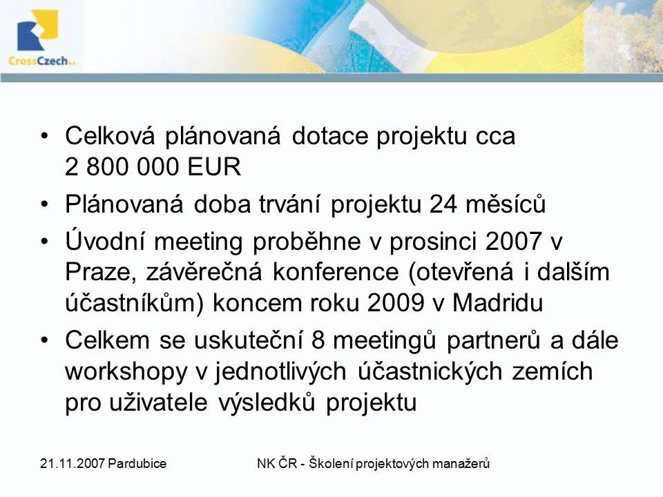21.11.2007 PardubiceNK ČR - Školení projektových manažerů Celková plánovaná dotace projektu cca 2 800 000 EUR Plánovaná doba trvání projektu 24 měsíců Úvodní meeting proběhne v prosinci 2007 v Praze, závěrečná konference (otevřená i dalším účastníkům) koncem roku 2009 v Madridu Celkem se uskuteční 8 meetingů partnerů a dále workshopy v jednotlivých účastnických zemích pro uživatele výsledků projektu
